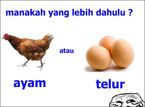 duluan mana ayam atau telur ? jgn lupa wow nya