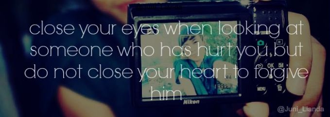 close your eyes when looking at someone who has hurt you but do not close your heart to forgive him #@Juni_Lianda